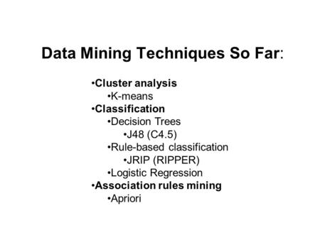 Data Mining Techniques So Far: Cluster analysis K-means Classification Decision Trees J48 (C4.5) Rule-based classification JRIP (RIPPER) Logistic Regression.