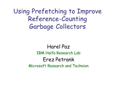 Using Prefetching to Improve Reference-Counting Garbage Collectors Harel Paz IBM Haifa Research Lab Erez Petrank Microsoft Research and Technion.
