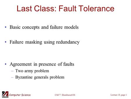 Computer Science Lecture 18, page 1 CS677: Distributed OS Last Class: Fault Tolerance Basic concepts and failure models Failure masking using redundancy.