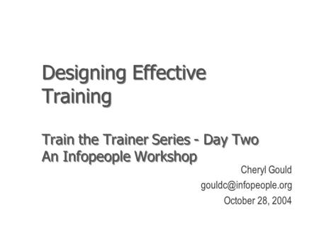 Designing Effective Training Train the Trainer Series - Day Two An Infopeople Workshop Cheryl Gould October 28, 2004.
