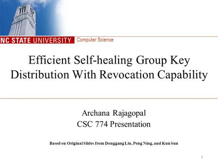 Computer Science 1 Efficient Self-healing Group Key Distribution With Revocation Capability Archana Rajagopal CSC 774 Presentation Based on Original Slides.