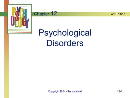 4 th Edition Copyright 2004 - Prentice Hall12-1 Psychological Disorders Chapter 12.