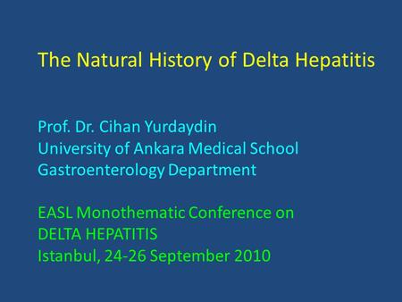 The Natural History of Delta Hepatitis Prof. Dr. Cihan Yurdaydin University of Ankara Medical School Gastroenterology Department EASL Monothematic Conference.