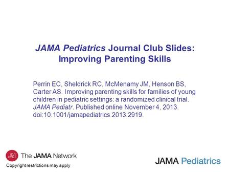 Copyright restrictions may apply JAMA Pediatrics Journal Club Slides: Improving Parenting Skills Perrin EC, Sheldrick RC, McMenamy JM, Henson BS, Carter.
