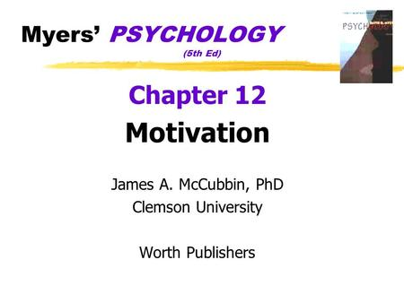 Myers' PSYCHOLOGY (5th Ed) Chapter 12 Motivation James A. McCubbin, PhD Clemson University Worth Publishers.
