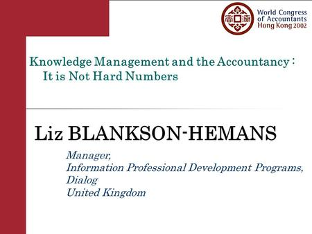 Knowledge Management and the Accountancy : It is Not Hard Numbers Liz BLANKSON-HEMANS Manager, Information Professional Development Programs, Dialog United.