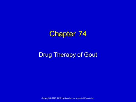Copyright © 2013, 2010 by Saunders, an imprint of Elsevier Inc. Chapter 74 Drug Therapy of Gout.