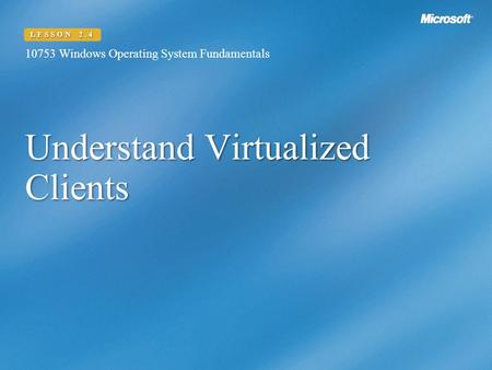 Understand Virtualized Clients 10753 Windows Operating System Fundamentals LESSON 2.4.