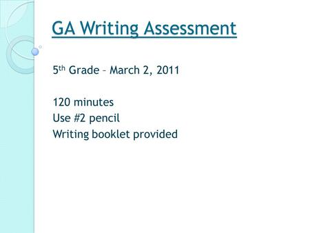 GA Writing Assessment 5 th Grade – March 2, 2011 120 minutes Use #2 pencil Writing booklet provided.