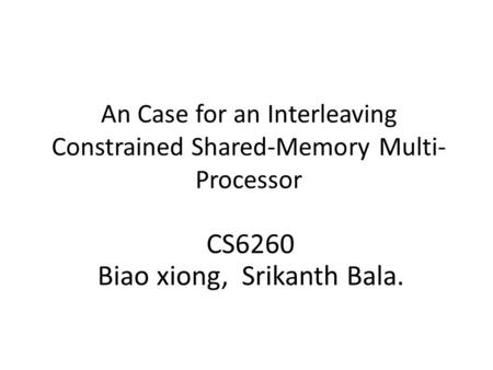 An Case for an Interleaving Constrained Shared-Memory Multi- Processor CS6260 Biao xiong, Srikanth Bala.