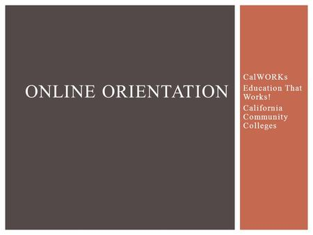 CalWORKs Education That Works! California Community Colleges ONLINE ORIENTATION.