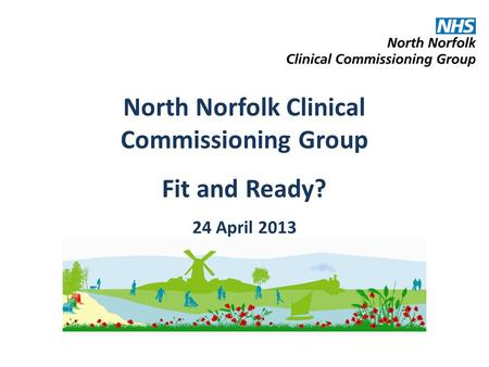 North Norfolk Clinical Commissioning Group Fit and Ready? 24 April 2013.