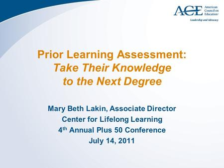 Prior Learning Assessment: Take Their Knowledge to the Next Degree Mary Beth Lakin, Associate Director Center for Lifelong Learning 4 th Annual Plus 50.