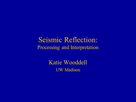 Seismic Reflection: Processing and Interpretation Katie Wooddell UW Madison.