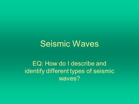 Seismic Waves EQ: How do I describe and identify different types of seismic waves?