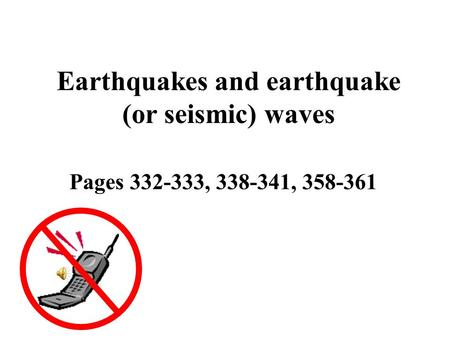 Earthquakes and earthquake (or seismic) waves Pages 332-333, 338-341, 358-361.