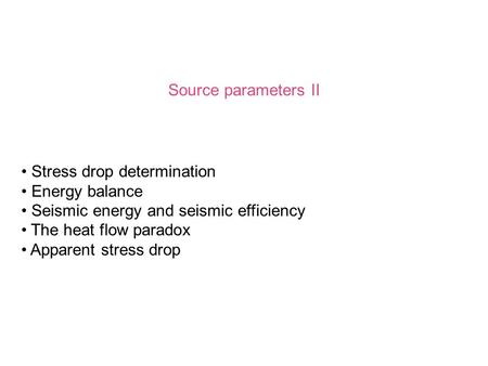 Source parameters II Stress drop determination Energy balance Seismic energy and seismic efficiency The heat flow paradox Apparent stress drop.