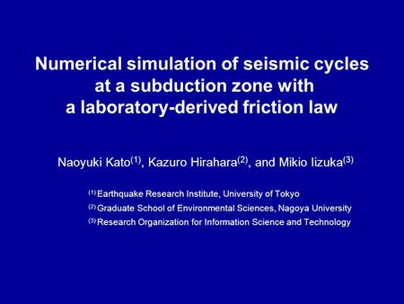 Numerical simulation of seismic cycles at a subduction zone with a laboratory-derived friction law Naoyuki Kato (1), Kazuro Hirahara (2), and Mikio Iizuka.