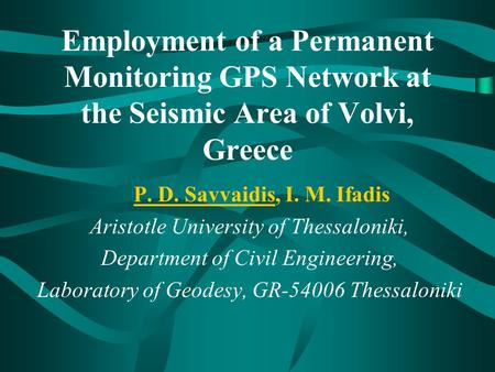 Employment of a Permanent Monitoring GPS Network at the Seismic Area of Volvi, Greece P. D. Savvaidis, I. M. Ifadis Aristotle University of Thessaloniki,