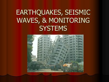 EARTHQUAKES, SEISMIC WAVES, & MONITORING SYSTEMS