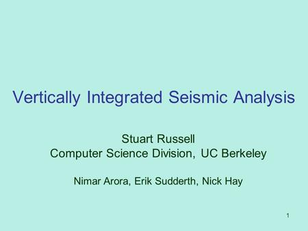 1 Vertically Integrated Seismic Analysis Stuart Russell Computer Science Division, UC Berkeley Nimar Arora, Erik Sudderth, Nick Hay.