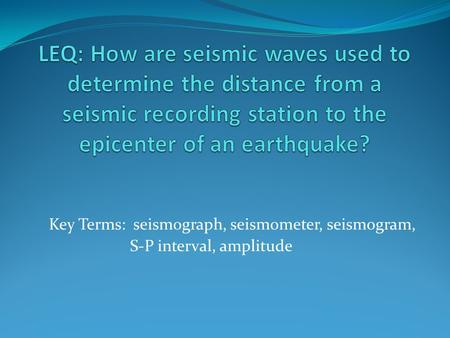 LEQ: How are seismic waves used to determine the distance from a seismic recording station to the epicenter of an earthquake? Key Terms: seismograph,