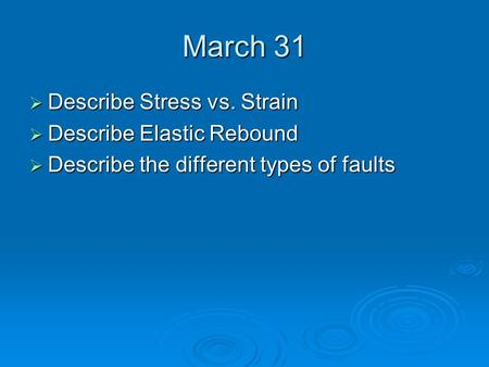 March 31  Describe Stress vs. Strain  Describe Elastic Rebound  Describe the different types of faults.