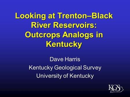 Looking at Trenton–Black River Reservoirs: Outcrops Analogs in Kentucky Dave Harris Kentucky Geological Survey University of Kentucky.