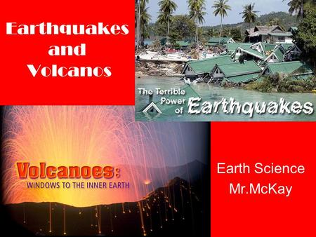 Earthquakes and Volcanos Earth Science Mr.McKay Earthquakes Earthquake – The shaking and trembling that results from the sudden movement of part of the.