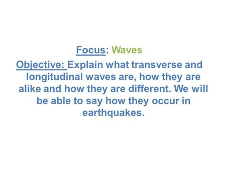 Focus: Waves Objective: Explain what transverse and longitudinal waves are, how they are alike and how they are different. We will be able to say how they.