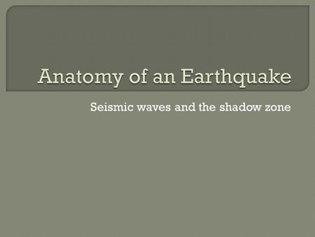 Seismic waves and the shadow zone.  Sudden release of energy in the Earth's crust and creates seismic waves. Occurs naturally or human induced.