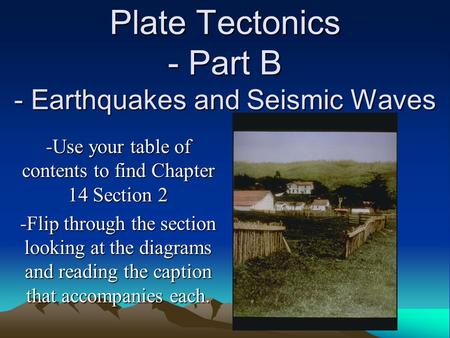 Plate Tectonics - Part B - Earthquakes and Seismic Waves -Use your table of contents to find Chapter 14 Section 2 -Flip through the section looking at.