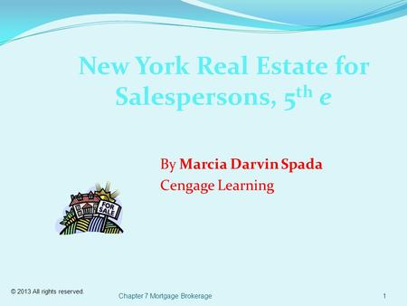 © 2013 All rights reserved. Chapter 7 Mortgage Brokerage1 New York Real Estate for Salespersons, 5 th e By Marcia Darvin Spada Cengage Learning.
