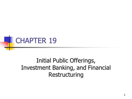 1 CHAPTER 19 Initial Public Offerings, Investment Banking, and Financial Restructuring.