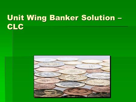 Unit Wing Banker Solution – CLC. Objectives:  Discuss the importance of a unit budget.  Determine budget requirements.  Unit's responsibilities. 