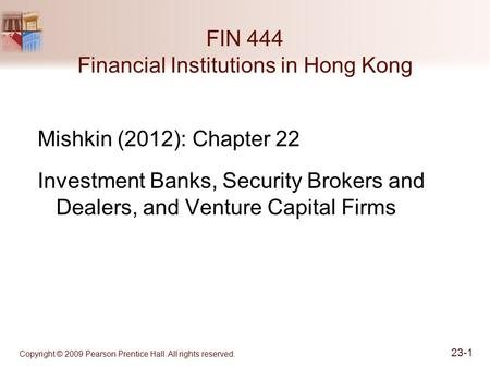 Copyright © 2009 Pearson Prentice Hall. All rights reserved. 23-1 FIN 444 Financial Institutions in Hong Kong Mishkin (2012): Chapter 22 Investment Banks,