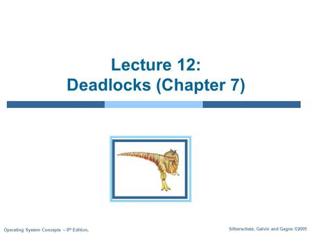 Silberschatz, Galvin and Gagne ©2009 Operating System Concepts – 8 th Edition, Lecture 12: Deadlocks (Chapter 7)