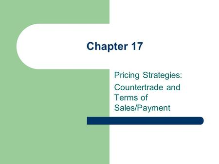 Chapter 17 Pricing Strategies: Countertrade and Terms of Sales/Payment.