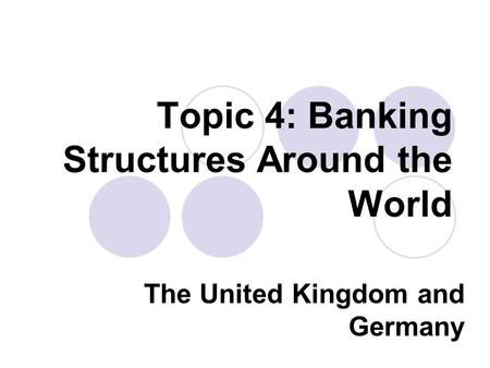 Topic 4: Banking Structures Around the World The United Kingdom and Germany.