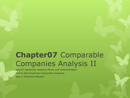 Chapter07 Comparable Companies Analysis II Step III. Spread Key Statistics, Ratios, and Trading Multiples Step IV. Benchmark the Comparable Companies Step.