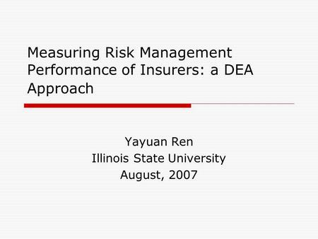Measuring Risk Management Performance of Insurers: a DEA Approach Yayuan Ren Illinois State University August, 2007.