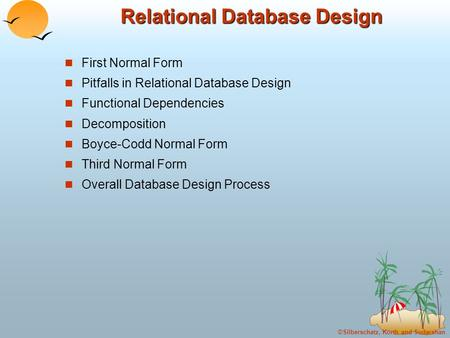 ©Silberschatz, Korth and Sudarshan Relational Database Design First Normal Form Pitfalls in Relational Database Design Functional Dependencies Decomposition.
