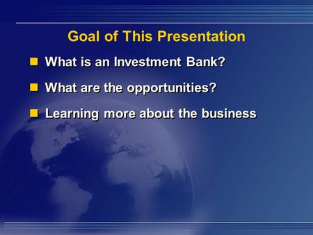 Goal of This Presentation What is an Investment Bank? What are the opportunities? Learning more about the business What is an Investment Bank? What are.