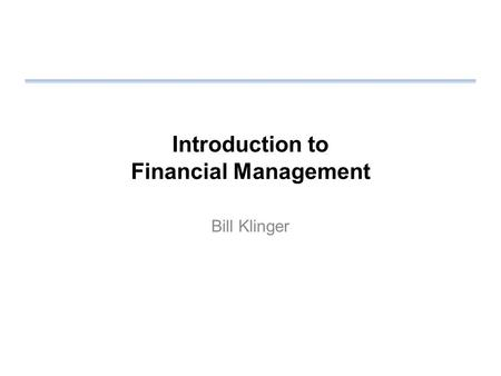 Introduction to Financial Management Bill Klinger.