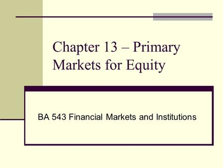 Chapter 13 – Primary Markets for Equity BA 543 Financial Markets and Institutions.