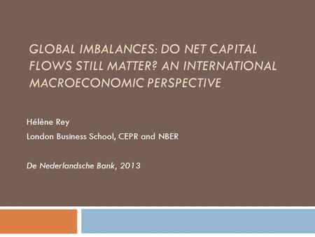 GLOBAL IMBALANCES: DO NET CAPITAL FLOWS STILL MATTER? AN INTERNATIONAL MACROECONOMIC PERSPECTIVE Hélène Rey London Business School, CEPR and NBER De Nederlandsche.