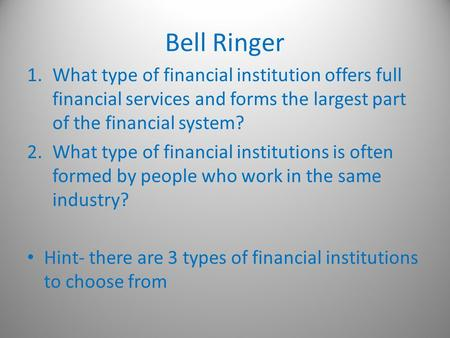 Bell Ringer 1.What type of financial institution offers full financial services and forms the largest part of the financial system? 2.What type of financial.