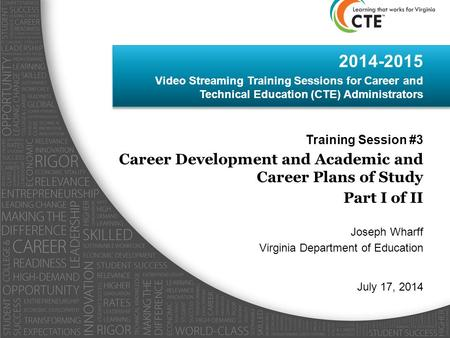 2014-2015 Video Streaming Training Sessions for Career and Technical Education (CTE) Administrators Training Session #3 Career Development and Academic.
