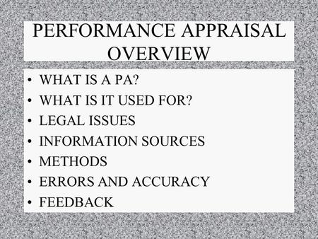 PERFORMANCE APPRAISAL OVERVIEW WHAT IS A PA? WHAT IS IT USED FOR? LEGAL ISSUES INFORMATION SOURCES METHODS ERRORS AND ACCURACY FEEDBACK.