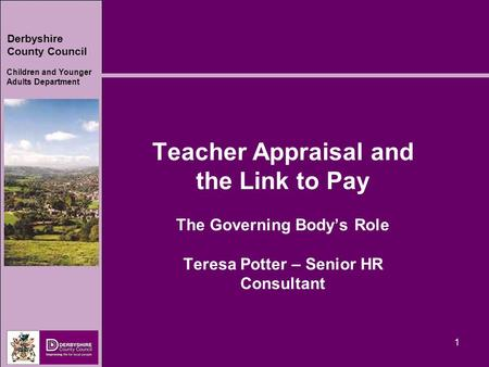 Derbyshire County Council Children and Younger Adults Department 1 Teacher Appraisal and the Link to Pay The Governing Body's Role Teresa Potter – Senior.